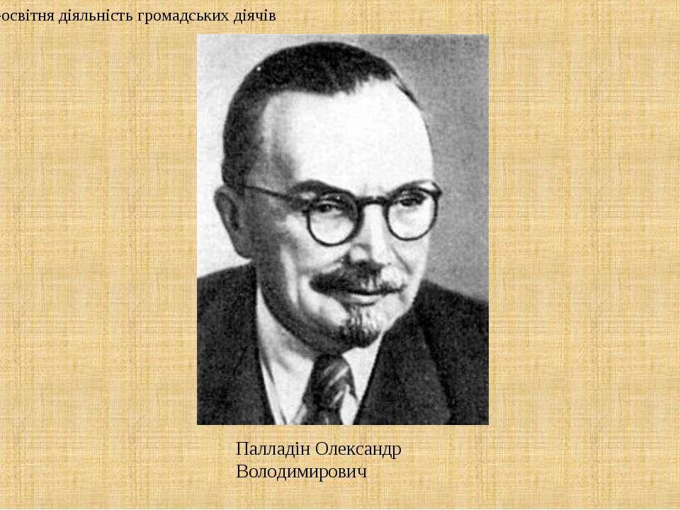 Палладін Олександр Володимирович 2. Культурно-освітня діяльність громадських ...
