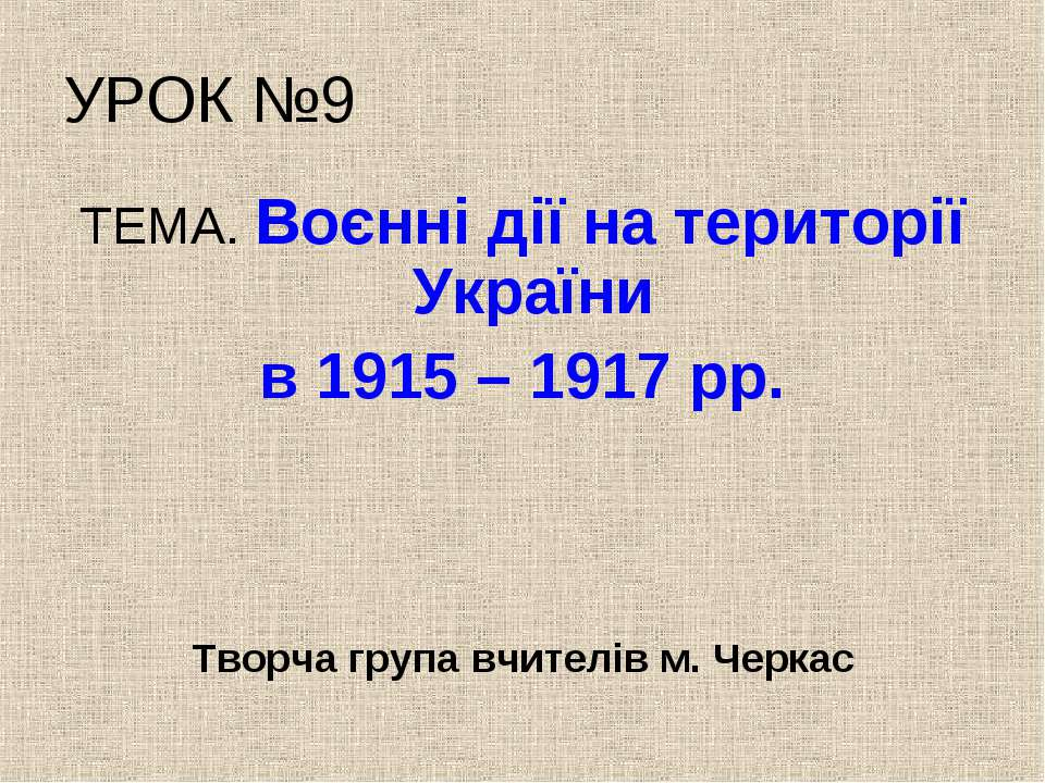 УРОК №9 ТЕМА. Воєнні дії на території України в 1915 – 1917 рр. Творча група ...