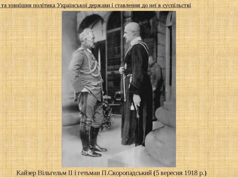 Кайзер Вільгельм ІІ і гетьман П.Скоропадський (5 вересня 1918 р.) 3. Внутрішн...