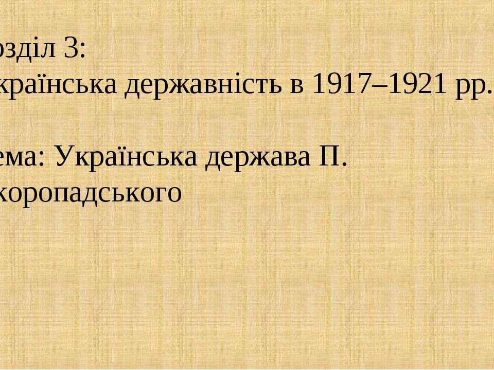 Розділ 3: Українська державність в 1917–1921 рр. Тема: Українська держава П. ...