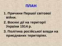 ПЛАН 1. Причини Першої світової війни. 2. Воєнні дії на території України 191...