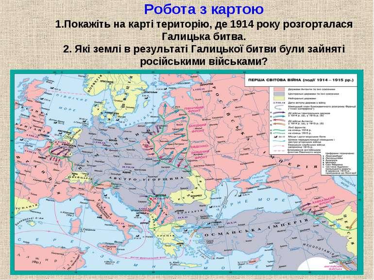 Робота з картою 1.Покажіть на карті територію, де 1914 року розгорталася Гали...
