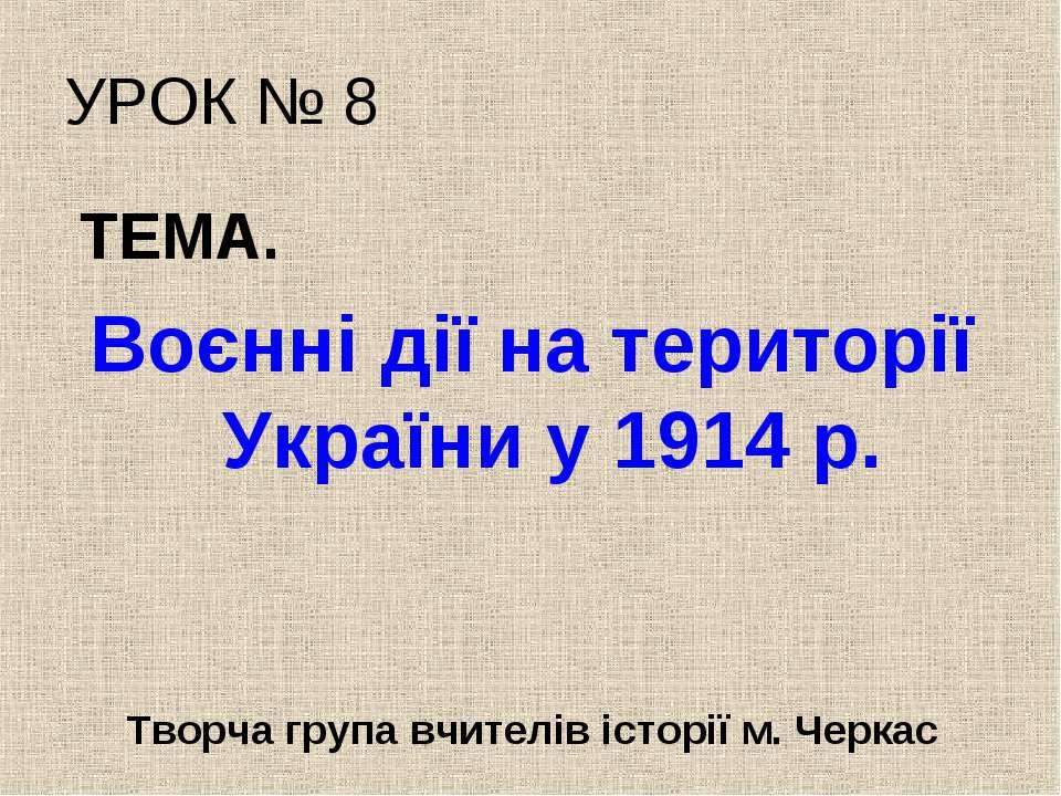 УРОК № 8 ТЕМА. Воєнні дії на території України у 1914 р. Творча група вчителі...
