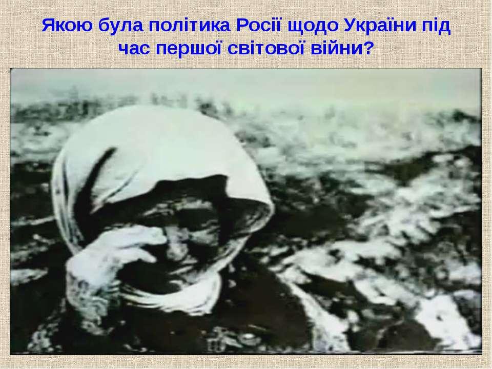 Якою була політика Росії щодо України під час першої світової війни?