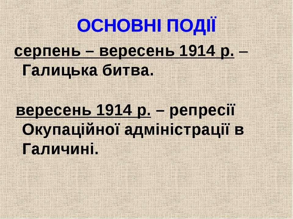 ОСНОВНІ ПОДІЇ серпень – вересень 1914 р. – Галицька битва. вересень 1914 р. –...