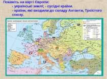 Покажіть на карті Європи: - українські землі; - сусідні країни. - країни, які...