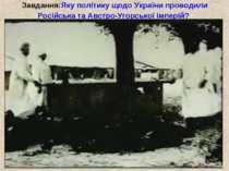 Завдання:Яку політику щодо України проводили Російська та Австро-Угорської ім...