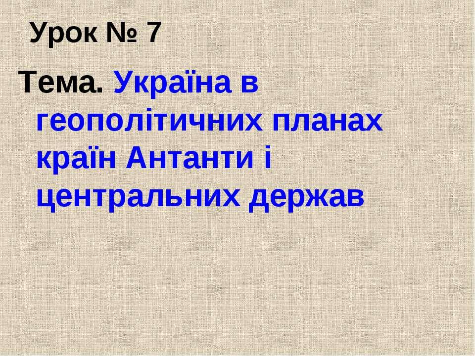 Урок № 7 Тема. Україна в геополітичних планах країн Антанти і центральних держав