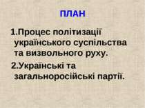 ПЛАН 1.Процес політизації українського суспільства та визвольного руху. 2.Укр...