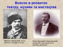 Внесок в розвиток театру, музики та мистецтва Микола Садовський -актор, режис...