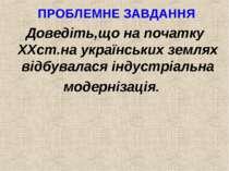 ПРОБЛЕМНЕ ЗАВДАННЯ Доведіть,що на початку XXст.на українських землях відбувал...