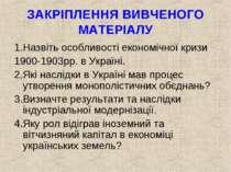 ЗАКРІПЛЕННЯ ВИВЧЕНОГО МАТЕРІАЛУ 1.Назвіть особливості економічної кризи 1900-...