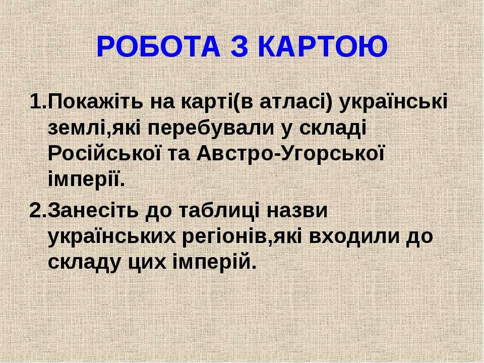 РОБОТА З КАРТОЮ 1.Покажіть на карті(в атласі) українські землі,які перебували...