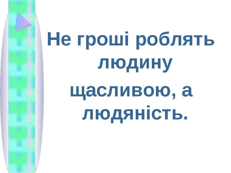 Не гроші роблять людину щасливою, а людяність.
