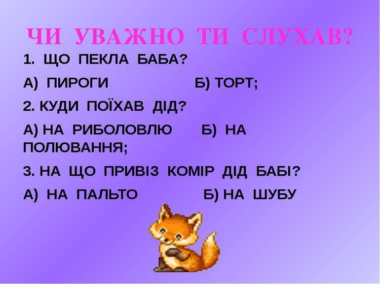 ЧИ УВАЖНО ТИ СЛУХАВ? 1. ЩО ПЕКЛА БАБА? А) ПИРОГИ Б) ТОРТ; 2. КУДИ ПОЇХАВ ДІД?...