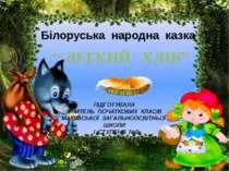 """Білоруська народна казка """" ЛЕГКИЙ ХЛІБ"""" ПІДГОТУВАЛА ВЧИТЕЛЬ ПОЧАТКОВИХ КЛАСІВ..."""