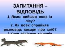 ЗАПИТАННЯ – ВІДПОВІДЬ 1. Яким вийшов вовк із лісу? 2. Як вовк сприйняв розпов...