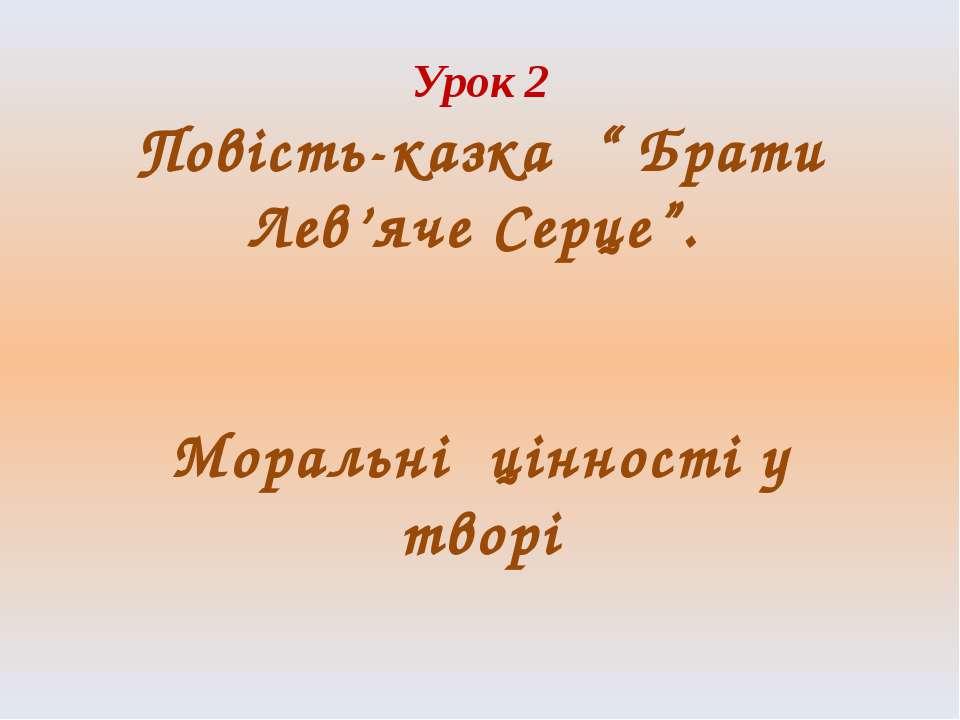 """Урок 2 Повість-казка """" Брати Лев'яче Серце"""". Моральні цінності у творі"""
