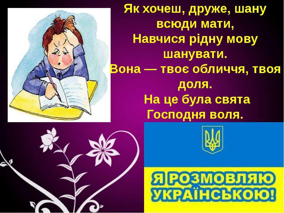 Як хочеш, друже, шану всюди мати, Навчися рiдну мову шанувати. Вона — твоє об...