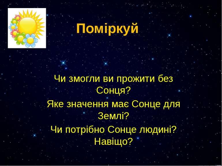 Поміркуй Чи змогли ви прожити без Сонця? Яке значення має Сонце для Землі? Чи...