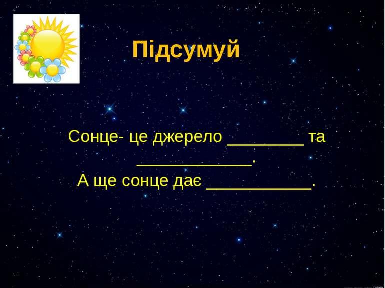 Підсумуй Сонце- це джерело ________ та ____________. А ще сонце дає ___________.