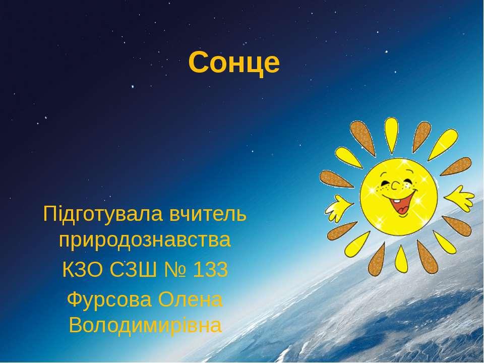 Сонце Підготувала вчитель природознавства КЗО СЗШ № 133 Фурсова Олена Володим...