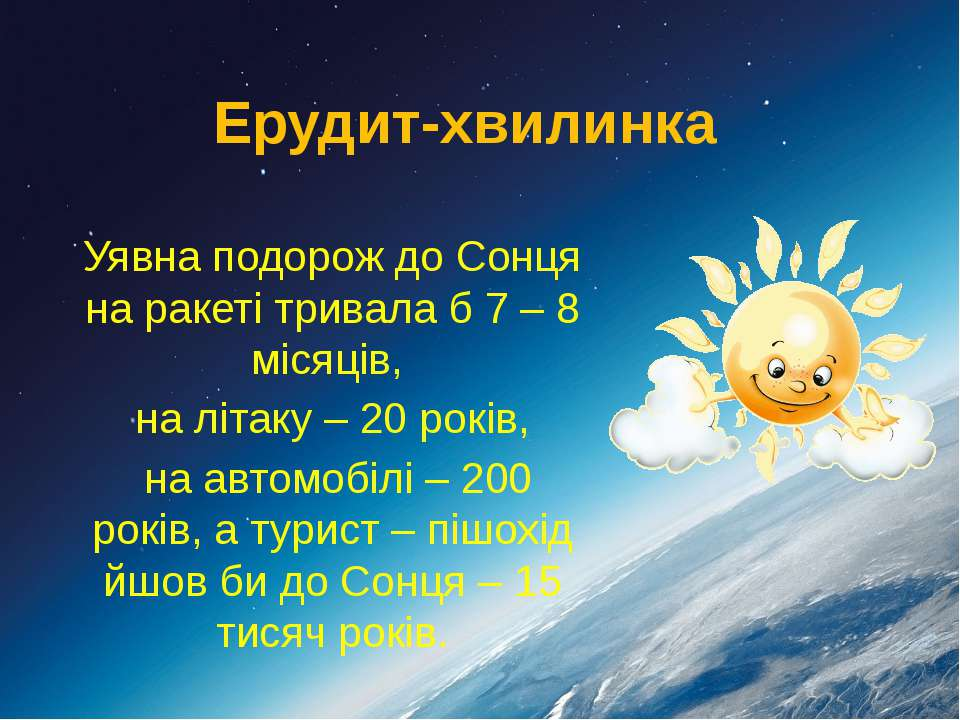 Ерудит-хвилинка Уявна подорож до Сонця на ракеті тривала б 7 – 8 місяців, на ...