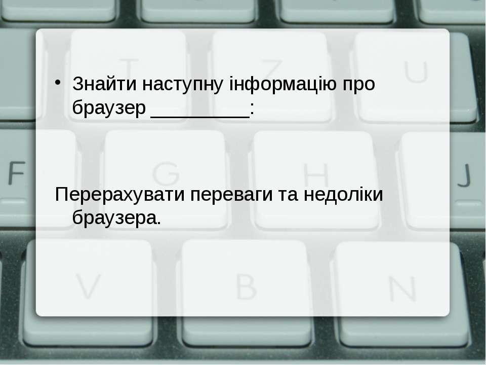 Знайти наступну інформацію про браузер _________: Перерахувати переваги та не...