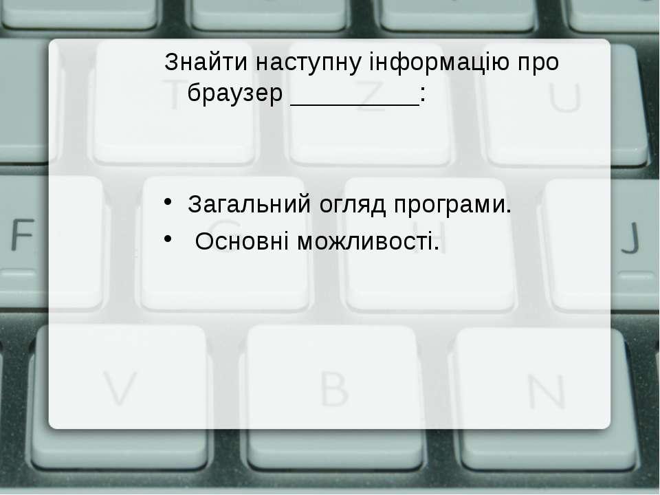 Знайти наступну інформацію про браузер _________: Загальний огляд програми. О...