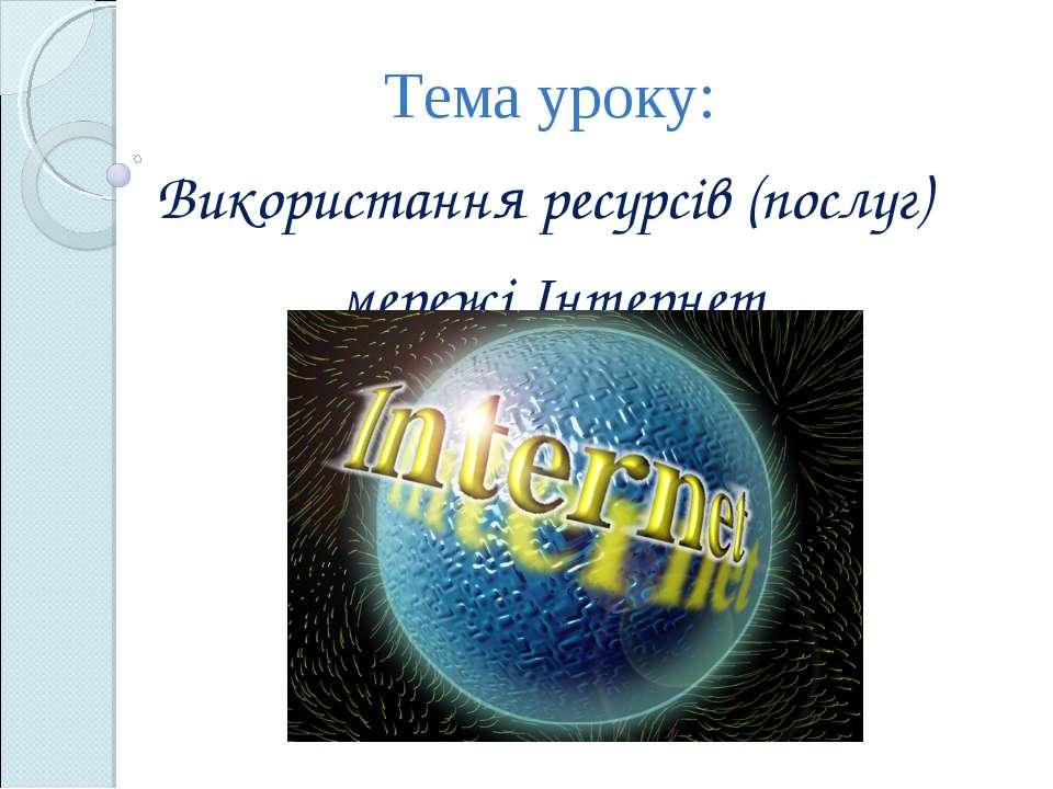 Тема уроку: Використання ресурсів (послуг) мережі Інтернет