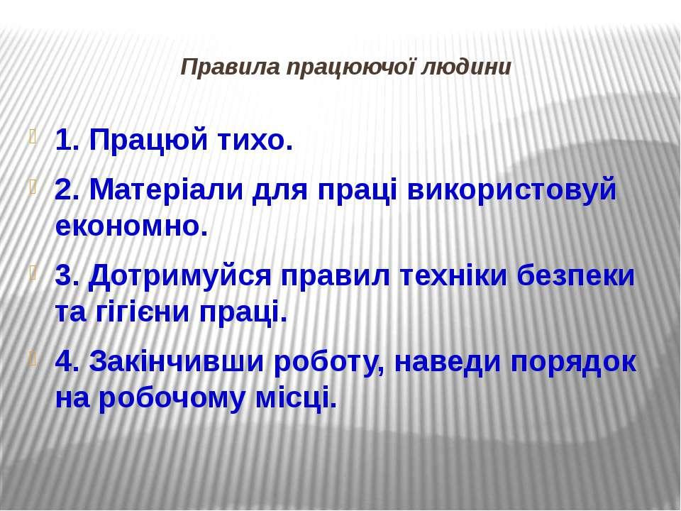 Правила працюючої людини 1. Працюй тихо. 2. Матеріали для праці використовуй ...