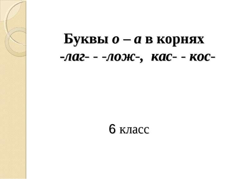 6 класс Буквы о – а в корнях -лаг- - -лож-, кас- - кос-