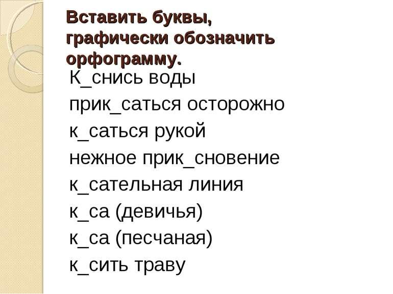 Вставить буквы, графически обозначить орфограмму. К_снись воды прик_саться ос...