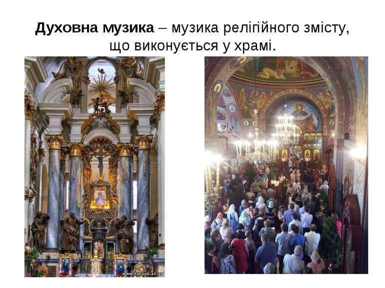 Духовна музика – музика релігійного змісту, що виконується у храмі.