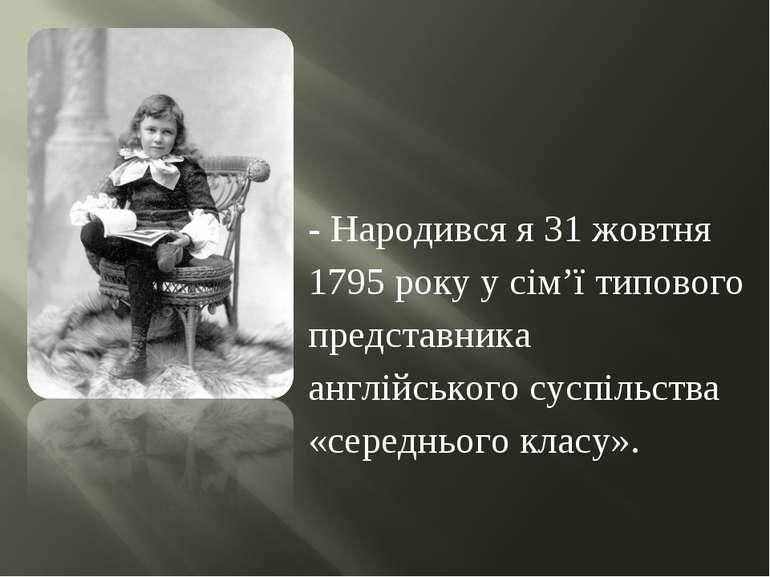 - Народився я 31 жовтня 1795 року у сім'ї типового представника англійського ...