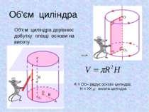 Об'єм циліндра Об'єм циліндра дорівнює добутку площі основи на висоту R = ОО–...