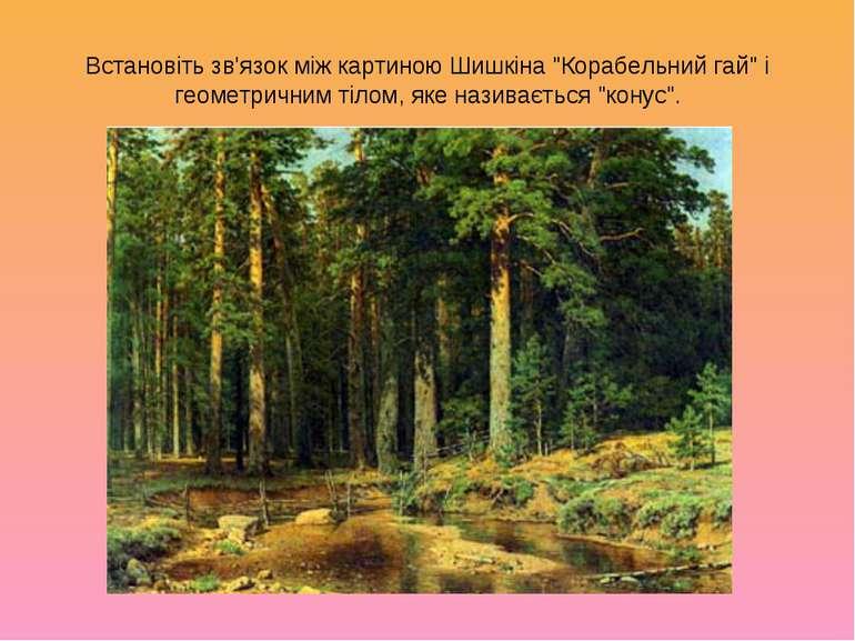 """Встановіть зв'язок між картиною Шишкіна """"Корабельний гай"""" і геометричним тіло..."""