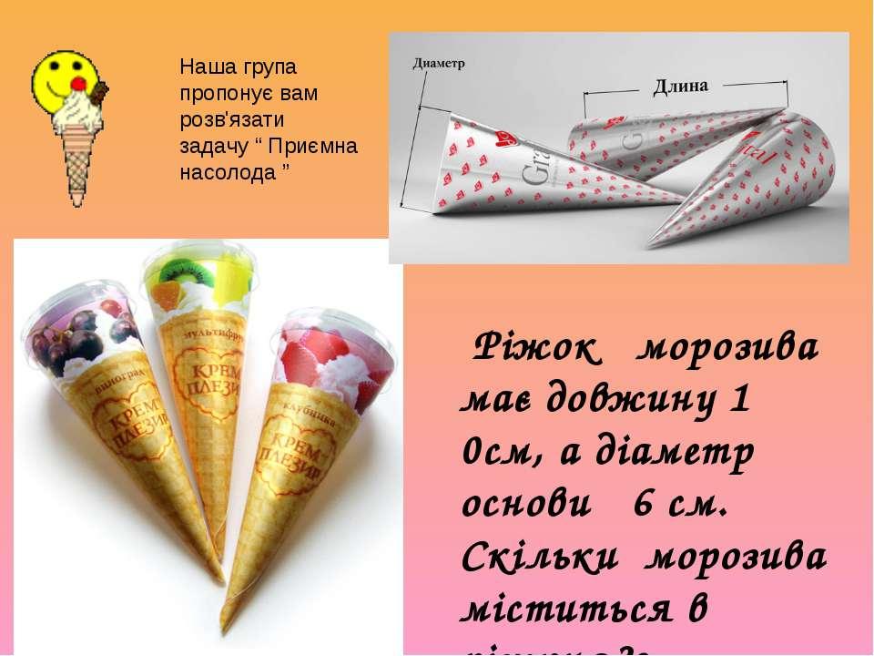 """Наша група пропонує вам розв'язати задачу """" Приємна насолода """" Ріжок морозива..."""