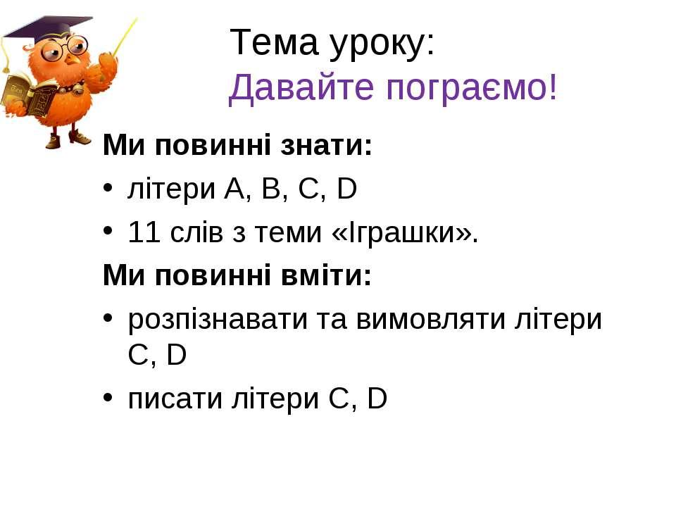 Тема уроку: Давайте пограємо! Ми повинні знати: літери А, В, С, D 11 слів з т...
