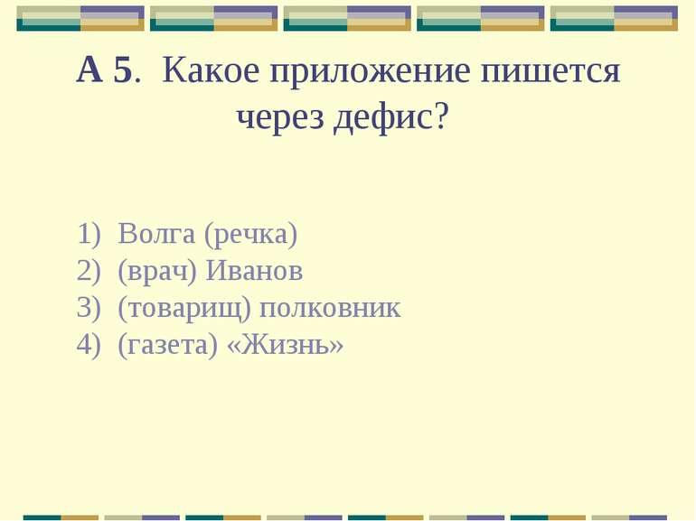 А 5. Какое приложение пишется через дефис? 1) Волга (речка) 2) (врач) Иван...