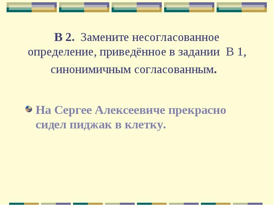 В 2. Замените несогласованное определение, приведённое в задании В 1, синон...