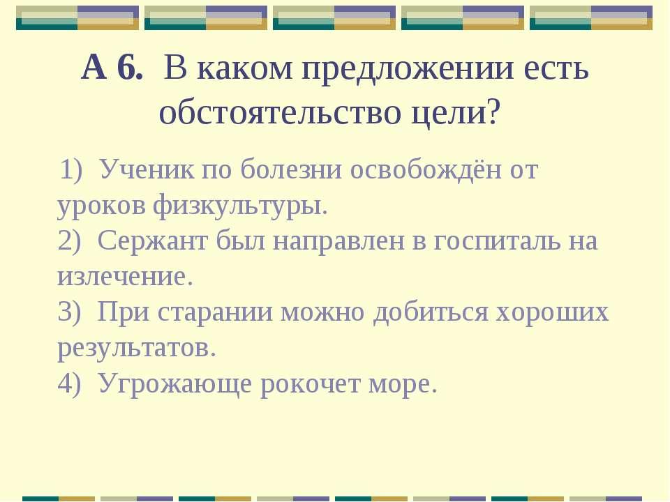 А 6. В каком предложении есть обстоятельство цели? 1) Ученик по болезни осв...
