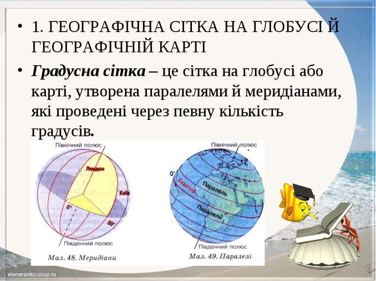 1. ГЕОГРАФІЧНА СІТКА НА ГЛОБУСІ Й ГЕОГРАФІЧНІЙ КАРТІ Градусна сітка – це сітк...