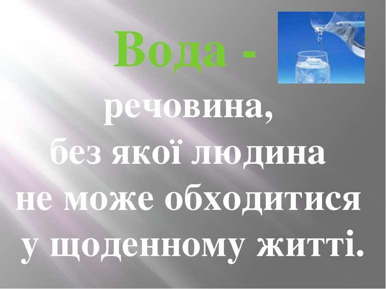 Вода - речовина, без якої людина не може обходитися у щоденному житті.