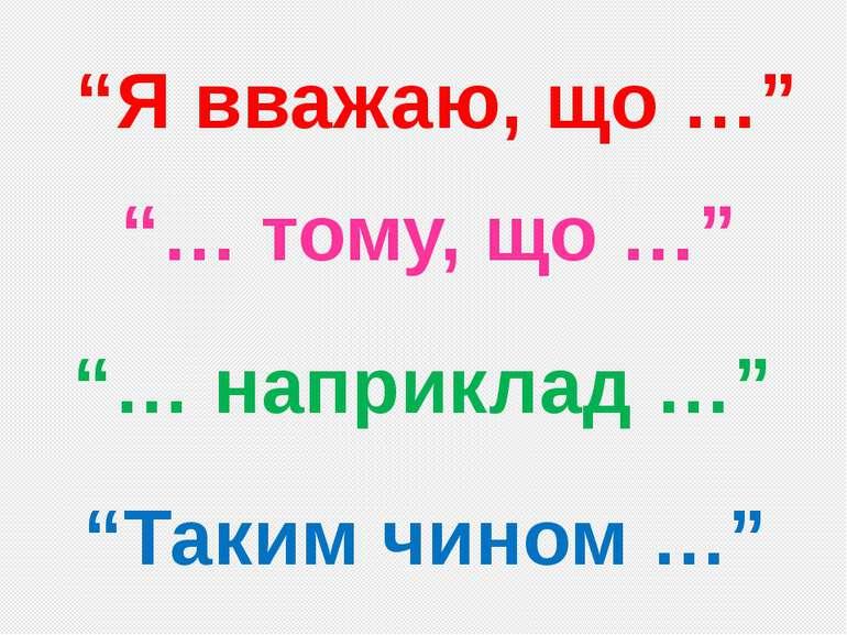 """""""Я вважаю, що …"""" """"… тому, що …"""" """"… наприклад …"""" """"Таким чином …"""""""