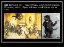 Кіт Бегемот- кіт – перевертень, улюблений блазень Воланда, в його образі втіл...