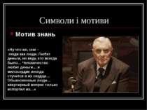 Символи і мотиви Мотив знань «Ну что же, они – люди как люди. Любят деньги, н...