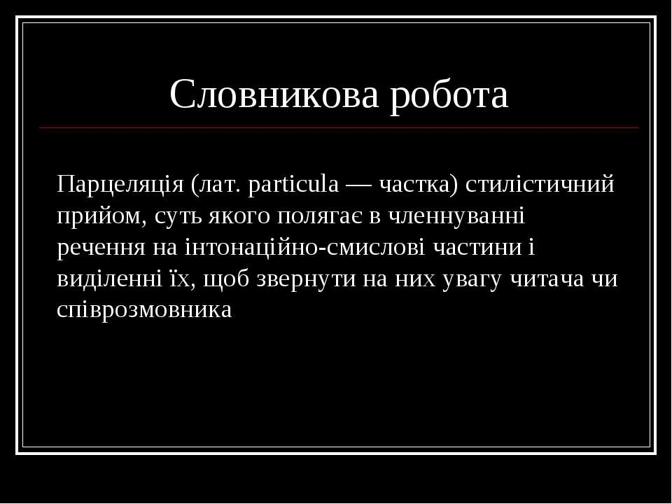 Словникова робота Парцеляція (лат. рarticula — частка) стилістичний прийом, с...