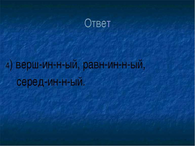 Ответ 4) верш-ин-н-ый, равн-ин-н-ый, серед-ин-н-ый.