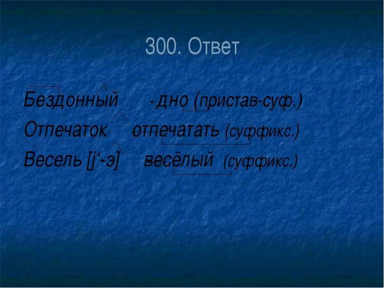 300. Ответ Бездонный дно (пристав-суф.) Отпечаток отпечатать (суффикс.) Весел...
